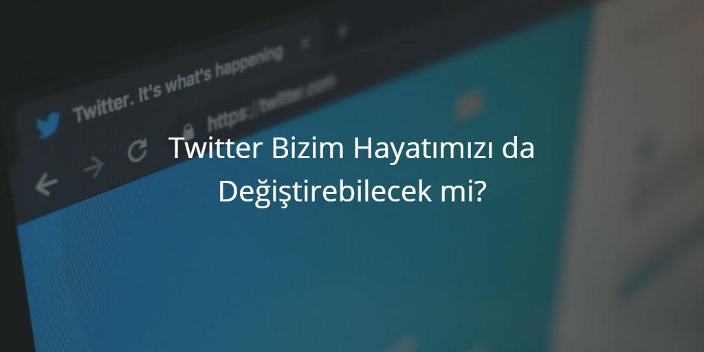 Twitter Bizim Hayatımızı da Değiştirebilecek mi?
