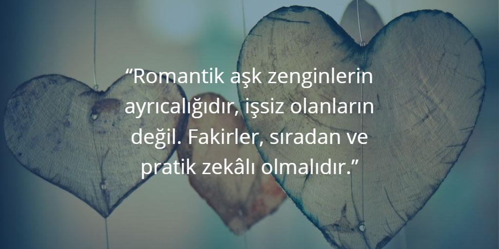 Romantik aşk zenginlerin ayrıcalığıdır, işsiz olanların değil. Fakirler, sıradan ve pratik zekâlı olmalıdır.