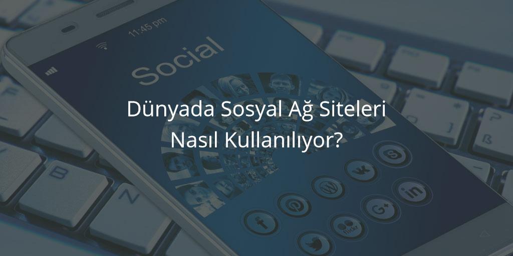 Dünyada Sosyal Ağ Siteleri Nasıl Kullanılıyor?