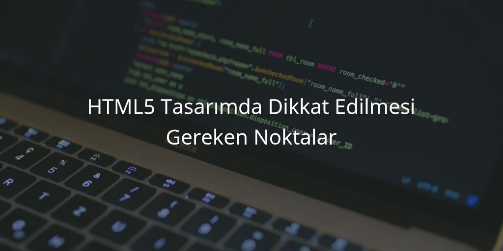 HTML5 Tasarımda Dikkat Edilmesi Gereken Noktalar